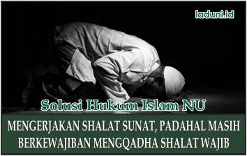 Mengerjakan Shalat Sunat Dengan Berkewajiban Mengqadha Sholat Fardhu