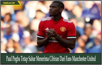 Paul Pogba Tetap Sabar Menerima Cibiran Dari Fans Manchester United