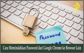 Cara Memindahkan Password dari Google Chrome ke Browser Lain