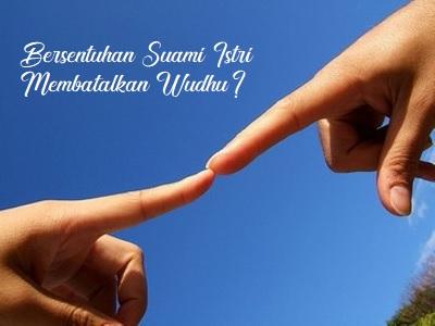 Hukum Bersentuhan dengan Pasangan Suami Istri, Membatalkan Wudhu?